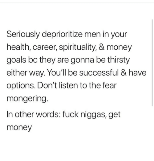 Get Money, Goals, and Money: Seriously deprioritize men in your  health, career, spirituality, & money  goals bc they are gonna be thirsty  either way. You'll be successful & have  options. Don't listen to the fear  mongering.  In other words: fuck niggas, get  money