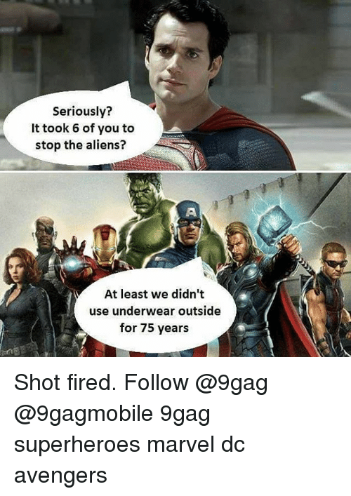 Shot Fired: Seriously?  It took 6 of you to  stop the aliens?  M At least we didn't  use underwear outside  for 75 years Shot fired. Follow @9gag @9gagmobile 9gag superheroes marvel dc avengers
