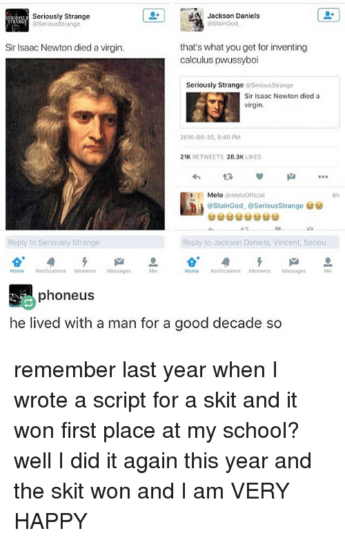 Staine: Seriously Strange  Jackson Daniels  ostainGod.  @Serious Strange  Sir Isaac Newton died a virgin.  that's what youget for inventing  calculus pwussyboi  Seriously Strange  SeriousStrange  Sir Isaac Newton died a  virgin.  2016-09-20, 9:40 PM  21K  RETWEETS  28.3K  LIKES  Melo piMeloofficial  6h  @Stain God. @SeriousStrange  Reply to Seriously Strange  Reply to Jackson Daniels, Vincent, Seriou.  Home Notifications  Moments Messages  Home  ications  Moments  Messages  phone us  he lived with a man for a good decade so remember last year when I wrote a script for a skit and it won first place at my school? well I did it again this year and the skit won and I am VERY HAPPY
