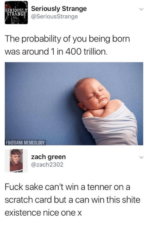 Dank, Scratch, and Nice: SERIOUSLY  STRANGE  Seriously Strange  @SeriousStrange  The probability of you being born  was around 1 in 400 trillion.  FB@DANK MEMEOLOGY  zach green  @zach2302  Fuck sake can't win a tenner on a  scratch card but a can win this shite  existence nice one x