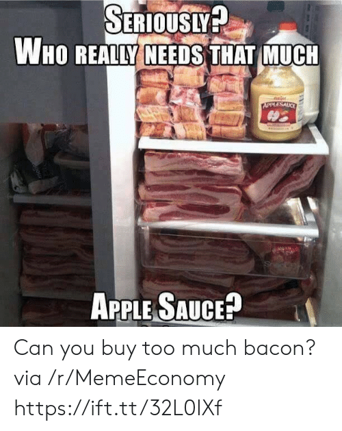Apple, Too Much, and Bacon: SERIOUSLY?  WHO REALLY NEEDS THAT MUCH  uler  APPLESAUCE  APPLE SAUCE? Can you buy too much bacon? via /r/MemeEconomy https://ift.tt/32L0IXf