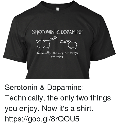 Memes, 🤖, and Technic: SEROTONIN & DOPAMINE  Technically the only two things Serotonin & Dopamine: Technically, the only two things you enjoy. Now it's a shirt. https://goo.gl/8rQOU5