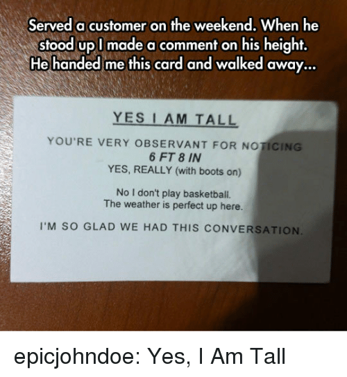 noticing: Served a customer on the weekend, When he  stood upl made a comment on his height,  He handed me this card and walked away...  YES I AM TALL  YOU'RE VERY OBSERVANT FOR NOTICING  6 FT 8 IN  YES, REALLY (with boots on)  No I don't play basketball.  The weather is perfect up here.  I'M SO GLAD WE HAD THIS CONVERSATION epicjohndoe:  Yes, I Am Tall