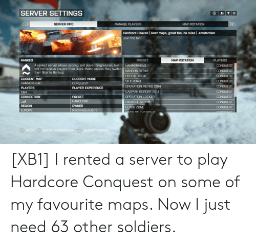 Heaven, Soldiers, and Amsterdam: SERVER SETTINGS  SERVER INFO  MANAGE PLAYERS  MAP ROTATION  RB  LB  Hardcore Heaven   Best maps, great fun, no rules .amsterdam  Join the fun!  PRESET  PLAYERS  RANKED  MAP ROTATION  A ranked server allows scoring and player progression, but  will not receive players from Quick Match unless they switch  their filter to Ranked.  HAMMERHEAD  CONQUEST  NANSHA STRIKE  CONQUEST  PROPAGANDA  CONQUEST  CURRENT MAP  CURRENT MODE  SILK ROAD  CONQUEST  HAMMERHEAD  CONQUEST  OPERATION METRO 2014  CONQUEST  PLAYERS  PLAYER EXPERIENCE  CASPIAN BORDER 2014  CONQUEST  1/64  OPERATION LOCKER  CONQUEST  CONNECTION  PRESET  HARDCORE  ll  PARACEL STORM  CONQUEST  REGION  OWNER  FLOOD ZONE  CONQUEST  MachineGunJerra  EUROPE  SIECE OE CUANCUAL  CONOUDST  B BACK  Y OWNER GAMERCARD  RP REPORT SERVER [XB1] I rented a server to play Hardcore Conquest on some of my favourite maps. Now I just need 63 other soldiers.