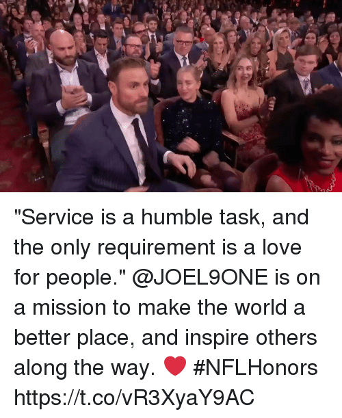 """Inspire Others: """"Service is a humble task, and the only requirement is a love for people.""""  @JOEL9ONE is on a mission to make the world a better place, and inspire others along the way. ❤️ #NFLHonors https://t.co/vR3XyaY9AC"""