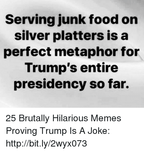 Presidency: Serving junk food on  silver platters isa  perfect metaphor for  Trump's entire  presidency so far. 25 Brutally Hilarious Memes Proving Trump Is A Joke: http://bit.ly/2wyx073