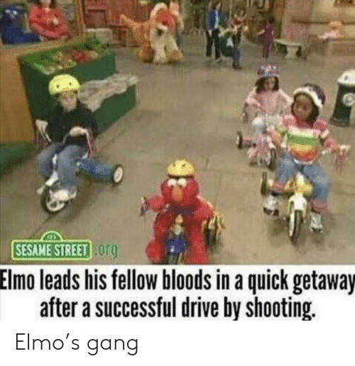 Bloods: SESAME STREET og  Elmo leads his fellow bloods in a quick getaway  after a successful drive by shooting. Elmo's gang