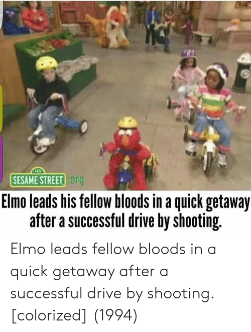 Bloods: SESAME STREET  org  Elmo leads his fellow bloods in a quick getaway  after a successful drive by shooting Elmo leads fellow bloods in a quick getaway after a successful drive by shooting. [colorized] (1994)