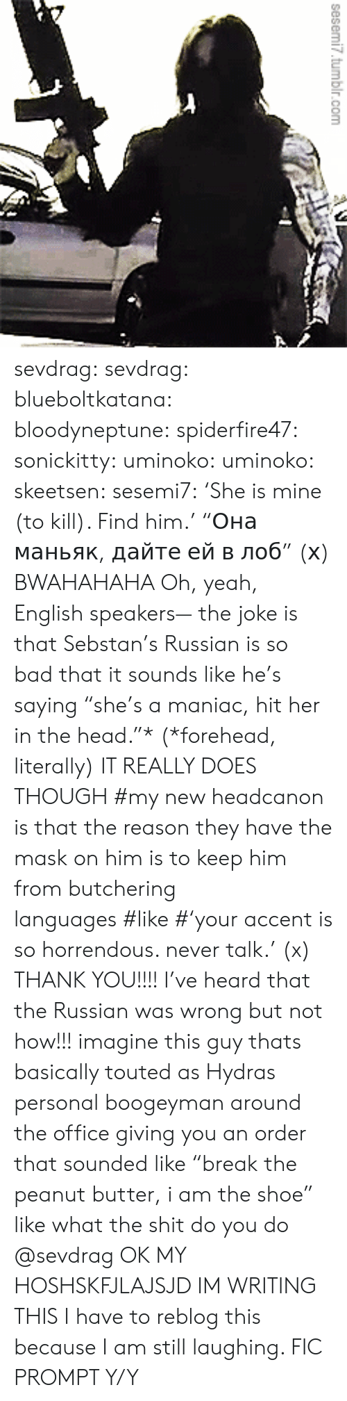 "The Mask: sesemi7.tumbir.com  1 sevdrag: sevdrag:   blueboltkatana:   bloodyneptune:  spiderfire47:  sonickitty:   uminoko:  uminoko:  skeetsen:  sesemi7:  'She is mine (to kill). Find him.'  ""Она маньяк, дайте ей в лоб"" (х)  BWAHAHAHA  Oh, yeah, English speakers— the joke is that Sebstan's Russian is so bad that it sounds like he's saying ""she's a maniac, hit her in the head.""* (*forehead, literally) IT REALLY DOES THOUGH   #my new headcanon is that the reason they have the mask on him is to keep him from butchering languages #like #'your accent is so horrendous. never talk.' (x)   THANK YOU!!!! I've heard that the Russian was wrong but not how!!!  imagine this guy thats basically touted as Hydras personal boogeyman around the office giving you an order that sounded like ""break the peanut butter, i am the shoe"" like what the shit do you do   @sevdrag    OK MY HOSHSKFJLAJSJD  IM WRITING THIS   I have to reblog this because I am still laughing. FIC PROMPT Y/Y"