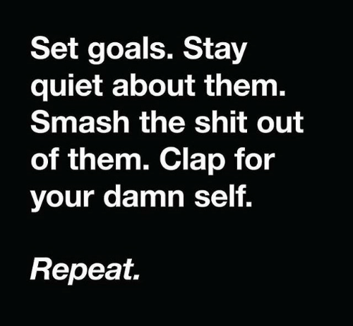 The Shit: Set goals. Stay  quiet about them.  Smash the shit out  of them. Clap for  your damn self.  Repeat.