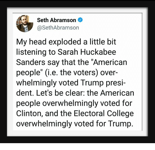 """electoral college: Seth Abramson  @SethAbramson  My head exploded a little bit  listening to Sarah Huckabee  Sanders say that the """"American  people"""" (i.e. the voters) over-  whelmingly voted Trump presi-  dent. Let's be clear: the American  people overwhelmingly voted for  Clinton, and the Electoral College  overwhelmingly voted for Trump."""