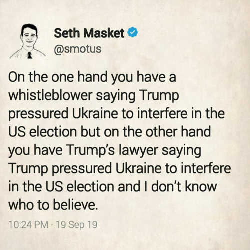 Lawyer, Trump, and Ukraine: Seth Masket  @smotus  On the one hand you have a  whistleblower saying Trump  pressured Ukraine to interfere in the  US election but on the other hand  you have Trump's lawyer saying  Trump pressured Ukraine to interfere  in the US election and I don't know  who to believe.  10:24 PM 19 Sep 19