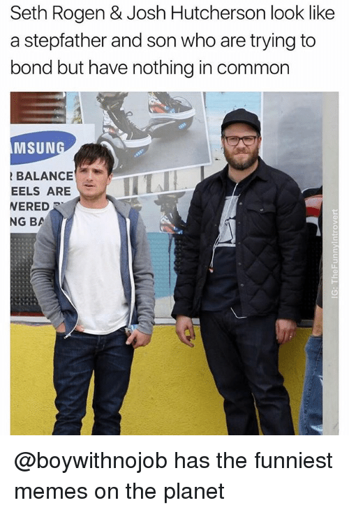 Sething: Seth Rogen & Josh Hutcherson look like  a stepfather and son who are trying to  bond but have nothing in common  MSUN  BALANCE  WERED  EELS ARELL  NG BA @boywithnojob has the funniest memes on the planet