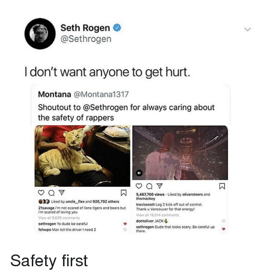 Dude, Energy, and Flexing: Seth Rogen  @Sethrogen  I don't want anyone to get hurt  Montana @Montana1317  Shoutout to @Sethrogen for always caring about  the safety of rappers  5,467,700 views Liked by oliversteers and  2 Liked by uncle flex and 926,792 others  21savage i'm not scared of lions tigers and bears but  i'm scared of loving you  View all 9636 comments  sethrogen Yo dude be careful  fchwpo Man tell the driver I need 2  travisscott Leg 2 kick off out of control  Thank u Vancouver for that energy!  View all 18,014 comments  dontoliver JACK ф  sethrogen Dude that looks scary, Be careful up  there. Safety first
