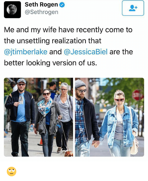 Biel: Seth Rogen  @Sethrogen  Me and my wife have recently come to  the unsettling realization that  ajtimberlake and  a Jessica Biel  are the  better looking version of us. 🙄