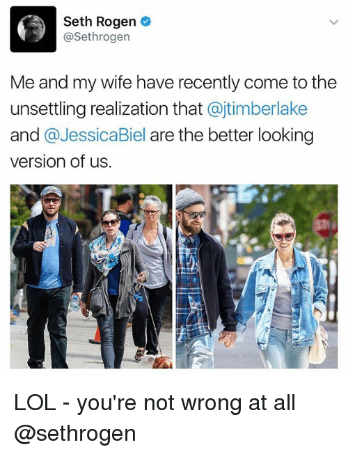 Biel: Seth Rogen  Sethrogen  Me and my wife have recently come tothe  unsettling realization that  ajtimberlake  and  a Jessica Biel are the better looking  version of us. LOL - you're not wrong at all @sethrogen