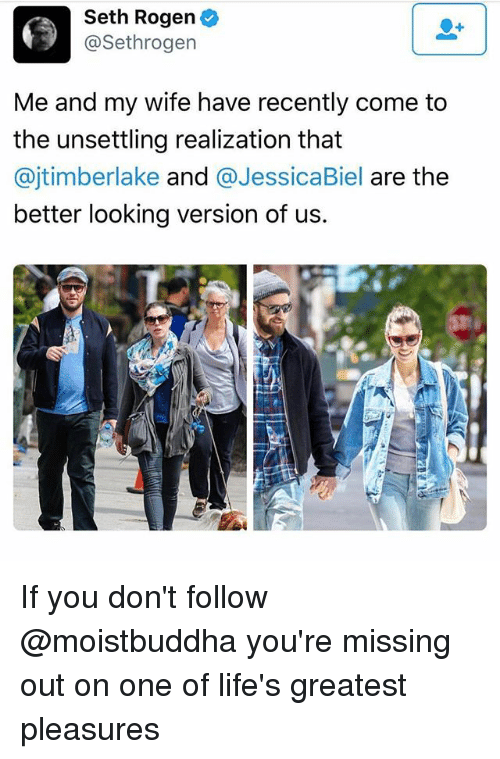 Biel: Seth Rogen  @Sethrogen  Me and my wife have recently come to  the unsettling realization that  @jtimberlake and  @Jessica Biel  are the  better looking version of us. If you don't follow @moistbuddha you're missing out on one of life's greatest pleasures