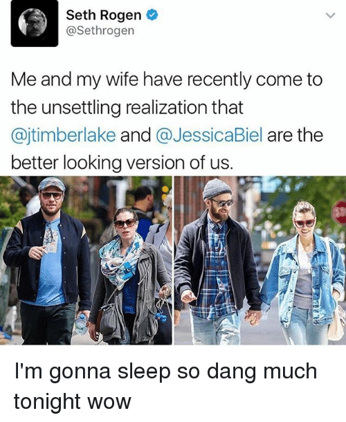 unsettling: Seth Rogen  @Sethrogen  Me and my wife have recently come to  the unsettling realization that  ajtimberlake and  @JessicaBiel are the  better looking version of us. I'm gonna sleep so dang much tonight wow