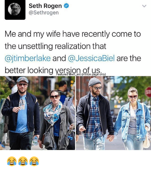 unsettling: Seth Rogen  @Sethrogen  Me and my wife have recently come to  the unsettling realization that  @jtimberlake and @JessicaBiel are the  better looking version of  f us  eatured @will ent (million page only 😂😂😂