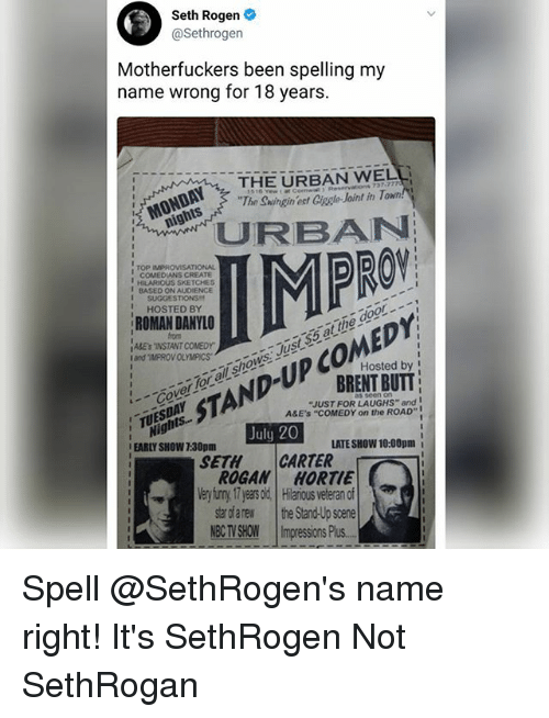 "Butt, Memes, and Seth Rogen: Seth Rogen  @Sethrogen  Motherfuckers been spelling my  name wrong for 18 years.  THE URBAN WELL  The Swingin ect Ciagle Joint in T  '' MONDAY, 7  CBAN  PRO  ,  TOP IMPROVISATIONAL  COMEDIANS CREATE  HILARIOUS SKETCHES  BASED ON Au0ENCE  I SUGGESTIONS  HOSTED BY  ROMAN DANYLO  from  ABEsINSTANT COMEDY  and ""IMPROV OLYMPICSawS  CoerTor ol shows Just$5 at the door.  Hosted by I  BRENT BUTT  STAND-UP COMEDY  ""JUST FOR LAUGHS"" and  A&E'S ""COMEDY on the ROAD""  Nights..  EARLY SHOW 7:30pm  TUESDAY  TS  July 20  LATE SHOW 10:00pm i  SETHCARTER  ROGAN HORTIE  Very iuny 17 yeas old Hilaious veteran of  star dfarew the Stand-Up scene  NBCTVSHOW 11mpressionsPlus.- Spell @SethRogen's name right! It's SethRogen Not SethRogan"