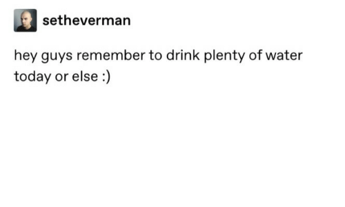 else: setheverman  hey guys remember to drink plenty of water  today or else :)