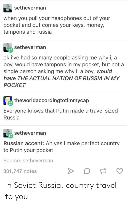 soviet russia: setheverman  when you pull your headphones out of your  pocket and out comes your keys, money,  tampons and russia  setheverman  ok i've had so many people asking me why i, a  boy, would have tampons in my pocket, but not a  single person asking me why i, a boy, would  have THE ACTUAL NATION OF RUSSIA IN MY  POCKET  theworldaccordingtotimmycap  Everyone knows that Putin made a travel sized  Russia  RIA setheverman  Russian accent: Ah yes I make perfect country  to Putin your pocket  Source: setheverman  331,747 notes In Soviet Russia, country travel to you