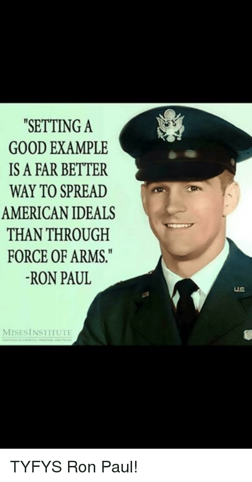 """Memes, American, and Good: """"SETTING A  GOOD EXAMPLE  IS A FAR BETTER  WAY TO SPREAD  AMERICAN IDEALS  THAN THROUGH  FORCE OF ARMS  -RON PAUL  US  MISESİNSTITUTI TYFYS Ron Paul!"""