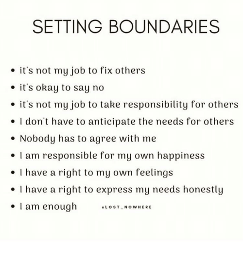 """No Its Not: SETTING BOUNDARIES  . it's not my job to fix others  e it's okay to say no  . it's not my job to take responsibility for others  e I don't have to anticipate the needs for others  . Nobody has to agree with me  I am responsible for my own happiness  I have a right to my own feelings  . I have a right to express my needs honestly  . I am enough ."""", s '-""""cowHERE"""