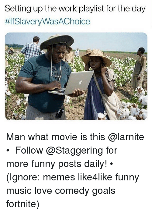 what movie: Setting up the work playlist for the day  fSlaveryWasAChoice  A. Man what movie is this @larnite • ➫➫➫ Follow @Staggering for more funny posts daily! • (Ignore: memes like4like funny music love comedy goals fortnite)