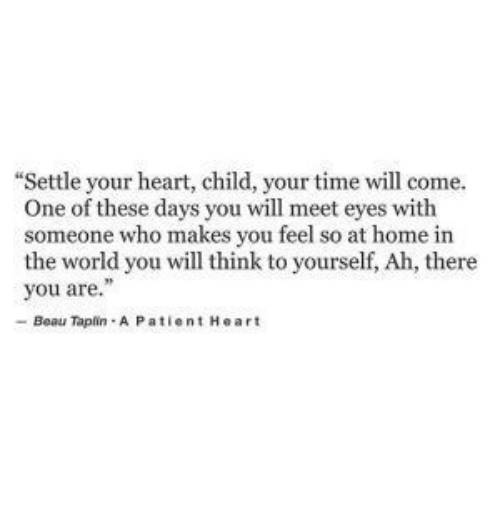"Heart, Home, and Time: ""Settle your heart, child, your time will come.  One of these days you will meet eyes with  someone who makes you feel so at home in  the world you will think to yourself, Ah, there  you are.""  -Beau Taplin A P atient Heart"