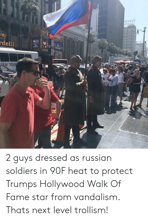 vandalism: SEVELT  delli  M TOU 2 guys dressed as russian soldiers in 90F heat to protect Trumps Hollywood Walk Of Fame star from vandalism. Thats next level trollism!