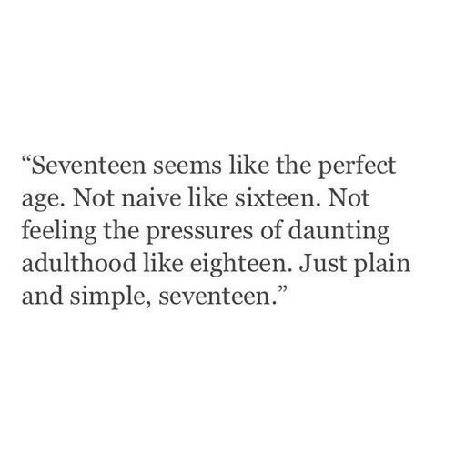 """seventeen: Seventeen seems like the perfect  age. Not naive like sixteen. Not  feeling the pressures of daunting  adulthood like eighteen. Just plain  and simple, seventeen.""""  05"""