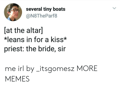 Dank, Memes, and Target: several tiny boats  @N8TheParf8  [at the altar]  *leans in for a kiss*  priest: the bride, sir me irl by _itsgomesz MORE MEMES