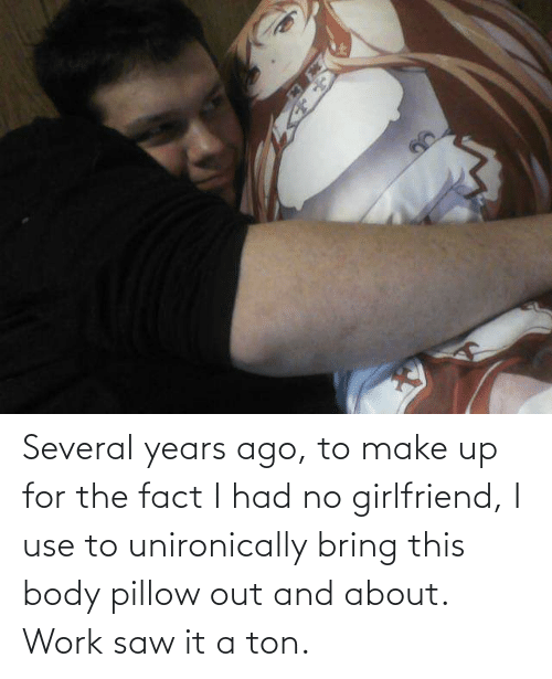 make up: Several years ago, to make up for the fact I had no girlfriend, I use to unironically bring this body pillow out and about. Work saw it a ton.