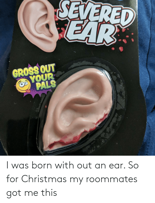 ear: SEVERED  CEAR  GROSS OUT  YOUR  PALS I was born with out an ear. So for Christmas my roommates got me this