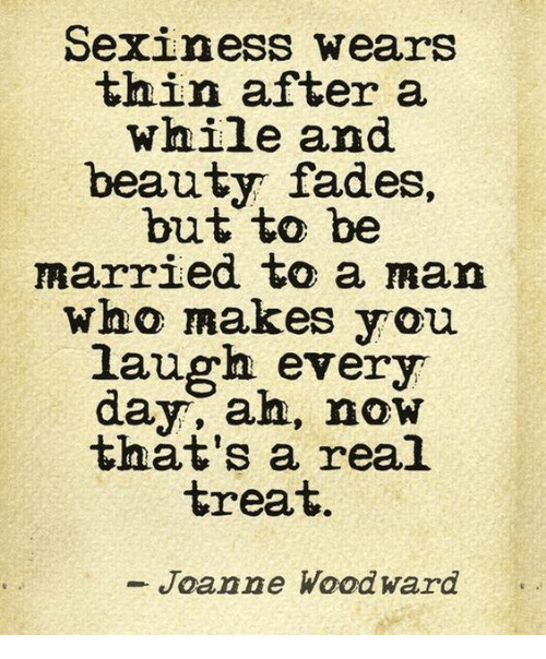 sexiness: Sexiness wears  thin after a  wnile and  beauty fades,  but to be  married to a man  wno makes you.  laugh every  day, ah, now  tnat's a real  treat  Joanne Woodward