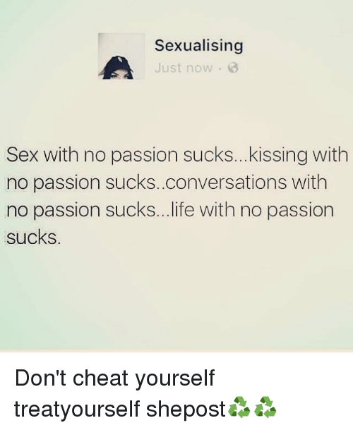 Sexualising: Sexualising  Just now  Sex with no passion sucks...kissing with  no passion sucks..conversations with  no passion sucks...life with no passion  sucks. Don't cheat yourself treatyourself shepost♻♻