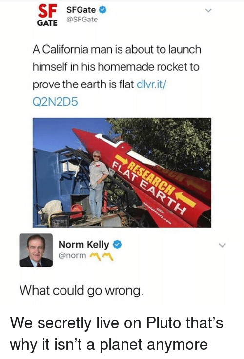 Norm Kelly: SF SFGate  GATE @SFGate  A California man is about to launch  himself in his homemade rocket to  prove the earth is flat dlivr.it/  Q2N2D5  Norm Kelly &  @norm 서 서  What could go wrong We secretly live on Pluto that's why it isn't a planet anymore