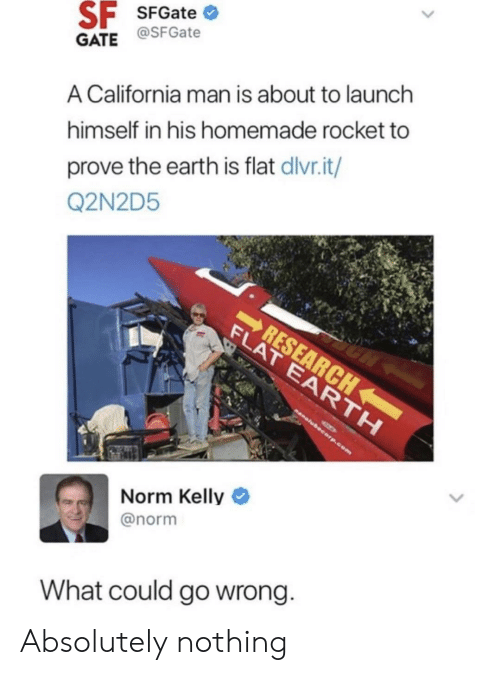 Norm Kelly: SF SFGate  GATE@SFGate  A California man is about to launch  himself in his homemade rocket to  prove the earth is flat dlvr.it/  Q2N2D5  RESEARCH  FLAT EARTH  nanolubecorp.com  Norm Kelly  @norm  What could go wrong. Absolutely nothing