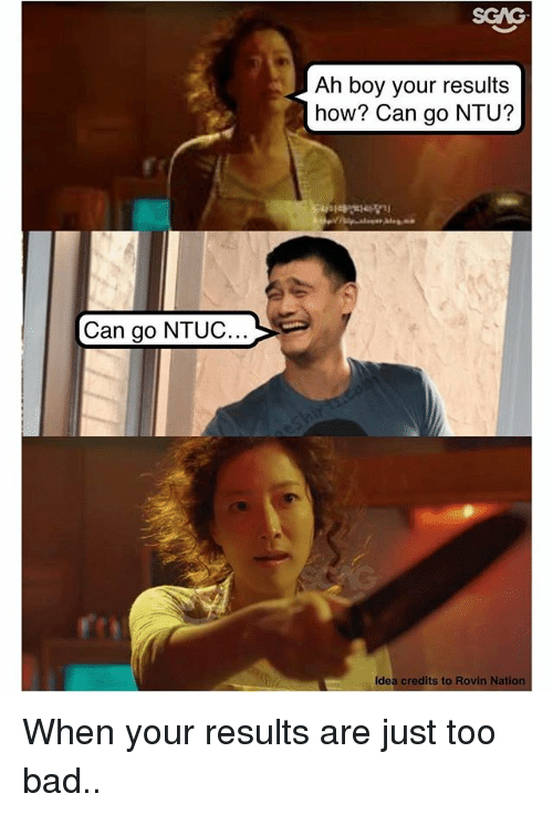 Too Badly: SGAG  Ah boy your results  how? Can go NTU?  Can go NTUC  Idea credits to Rovin Natio When your results are just too bad..