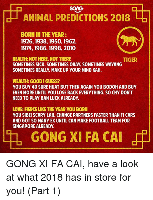 gong: SGAG  ANIMAL PREDICTIONS 2018  BORN IN THE YEAR:  1926, 1938, 1950, 1962,  1974, 1986, 1998, 2010  HEALTH: NOT HERE, NOT THERE  SOMETIMES SICK, SOMETIMES OKAY, SOMETIMES WAYANG  SOMETIMES REALLY. MAKE UP YOUR MIND KAH.  TIGER  WEALTH: GOOD I GUESS?  YOU BUY 4D SURE HUAT BUT THEN AGAIN YOU BODOH AND BUY  EVEN MORE UNTIL YOU LOSE BACK EVERYTHING. SO CNY DON'T  NEED TO PLAY BAN LUCK ALREADY.  LOVE: FIERCE LIKE THE YEAR YOU BORN  YOU SIBEI SCARY LAH, CHANGE PARTNERS FASTER THAN I CARS  AND GOT SO MANY EX UNTIL CAN MAKE FOOTBALL TEAM FOR  SINGAPORE ALREADY  GONG XI FA CAI GONG XI FA CAI, have a look at what 2018 has in store for you! (Part 1)