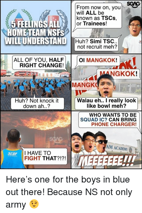 Mehs: SGAG  From now on, your  will ALL be  known as TSCs,  or Trainees!  ︶  5 FEELINGS ALL  OME TEAM NSFS  WILLUNDERSTAND  Huh? Simi TSC  not recruit meh?  ALL OF YOU, HALF  RIGHT CHANGE!  OI MANGKOK!  MANGKOK  Huh? Not knock it  down ah..?  Walau eh.. I really look  like bowl meh?  WHO WANTS TO BE  SQUAD IC? CAN BRING  PHONE CHARGER!  AG  M ACADEMY  I HAVE TOO  FIGHT THAT?!?!  SCOF  TIT Here's one for the boys in blue out there! Because NS not only army 😉