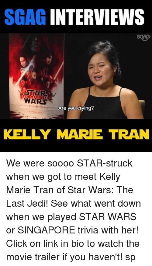 movie trailer: SGAG INTERVIEWS  STAR  WARS  Are you crying?  KELLY MARE TRAN We were soooo STAR-struck when we got to meet Kelly Marie Tran of Star Wars: The Last Jedi! See what went down when we played STAR WARS or SINGAPORE trivia with her! Click on link in bio to watch the movie trailer if you haven't! sp