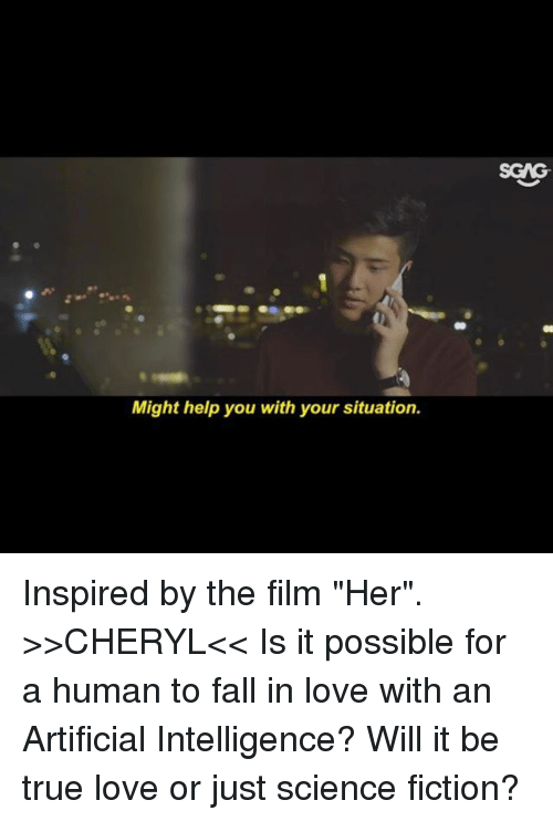 "Fall, Love, and Memes: SGAG  Might help you with your situation. Inspired by the film ""Her"". >>CHERYL<< Is it possible for a human to fall in love with an Artificial Intelligence? Will it be true love or just science fiction?"