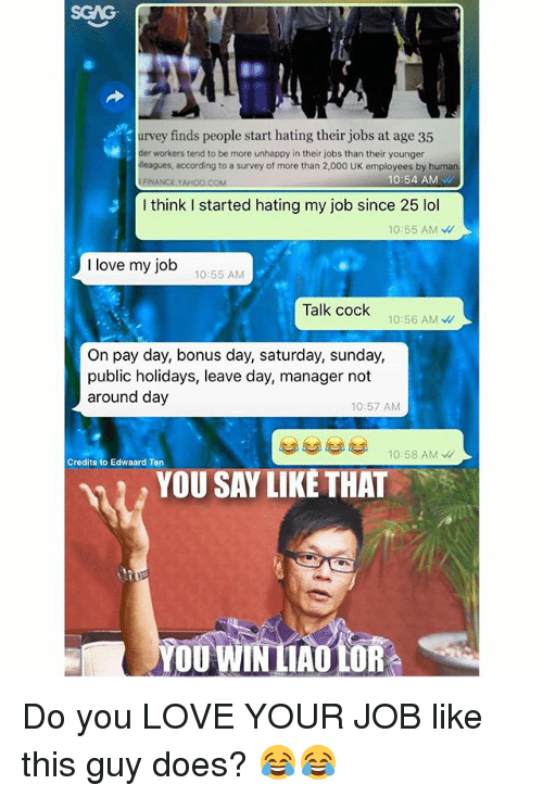 i love my job: SGAG  urvey finds people start hating their jobs at age 35  der workers tend to be more unhappy in their jobs than their younger  leagues, according to a survey of more than 2,000 UK employees by huma  .FINANCE.YAHOO.COM  10:54 AM  I think I started hating my job since 25 lol  10:55 AM W  I love my job  10:55 AM  Talk cock  10:56 AM  On pay day, bonus day, saturday, sunday,  public holidays, leave day, manager not  around day  10:57 AM  10:58 AMW  Credits to Edwaard Tan  YOU SAY LIKÉ THAT  YOU WIN LAULOR Do you LOVE YOUR JOB like this guy does? 😂😂