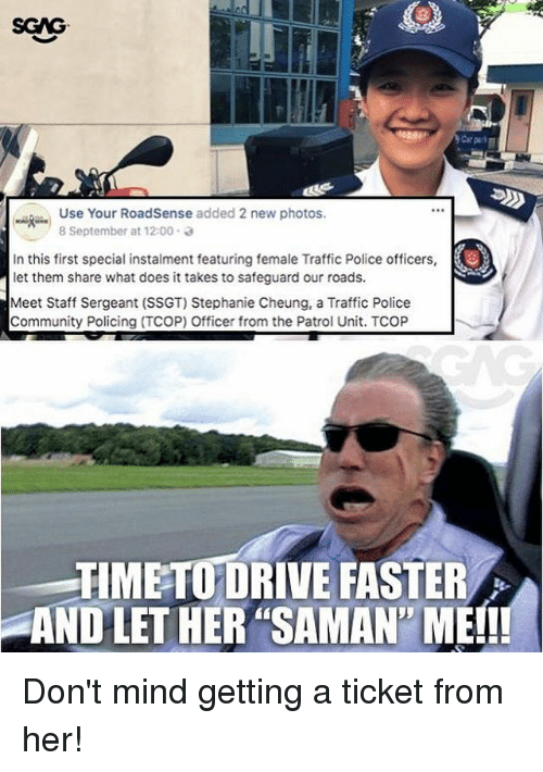 """staff sergeant: SGAG  Use Your RoadSense added 2 new photos.  8 September at 12:00 .  In this first special instalment featuring female Traffic Police officers,  let them share what does it takes to safeguard our roads  Meet Staff Sergeant (SSGT) Stephanie Cheung, a Traffic Police  Community Policing (TCOP) Officer from the Patrol Unit. TCOP  TIMETO DRIVE FASTER  AND LET HER """"SAMAN' ME!! Don't mind getting a ticket from her!"""