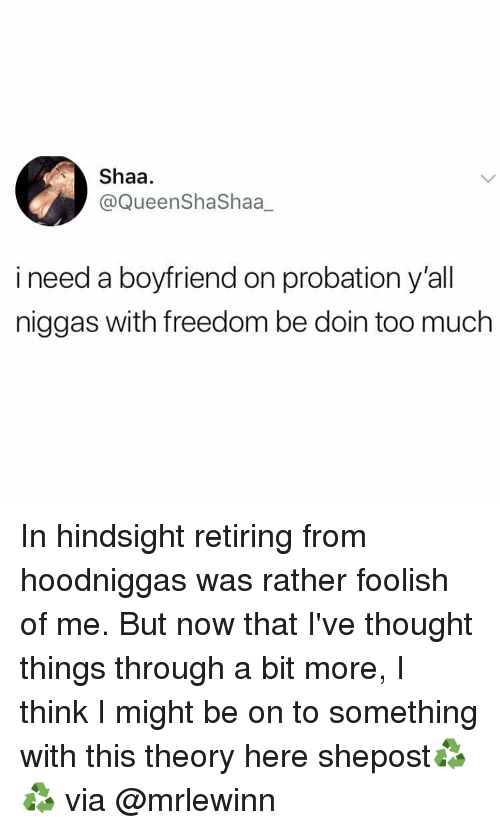 foolish: Shaa.  @QueenShaShaa_  i need a boyfriend on probation y'all  niggas with freedom be doin too much In hindsight retiring from hoodniggas was rather foolish of me. But now that I've thought things through a bit more, I think I might be on to something with this theory here shepost♻♻ via @mrlewinn