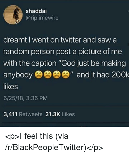 """Blackpeopletwitter, Calvin Johnson, and God: shaddai  @riplimewire  dreamt I went on twitter and saw a  random person post a picture of me  with the caption """"God just be making  anybod  likes  6/25/18, 3:36 PM  3,411 Retweets 21.3K Likes  """" and it had 200k <p>I feel this (via /r/BlackPeopleTwitter)</p>"""