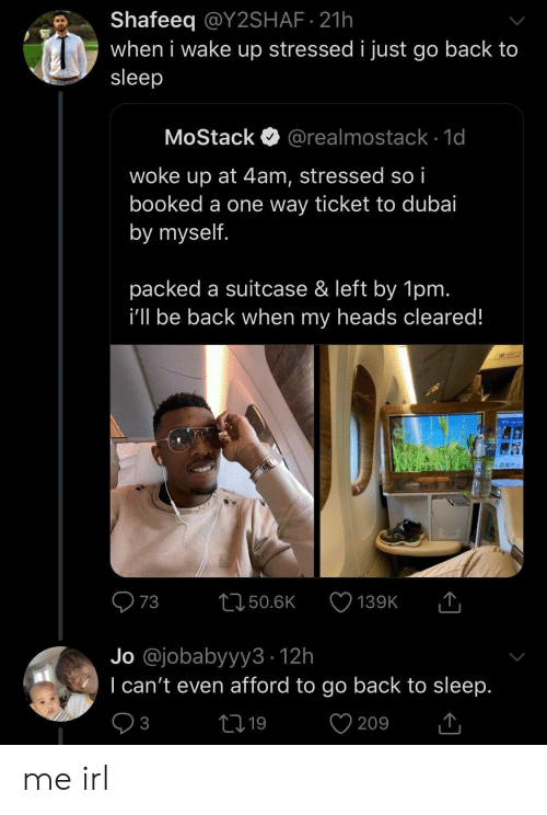 Go Back: Shafeeq @Y2SHAF 21h  when i wake up stressed i just go back to  sleep  MoStack  @realmostack 1d  woke up at 4am, stressed so i  booked a one way ticket to dubai  by myself.  packed a suitcase & left by 1pm.  i'll be back when my heads cleared!  T  73  L150.6K  139K  Jo @jobabyyy3 12h  I can't even afford to go back to sleep.  V  21 19  3  209 me irl