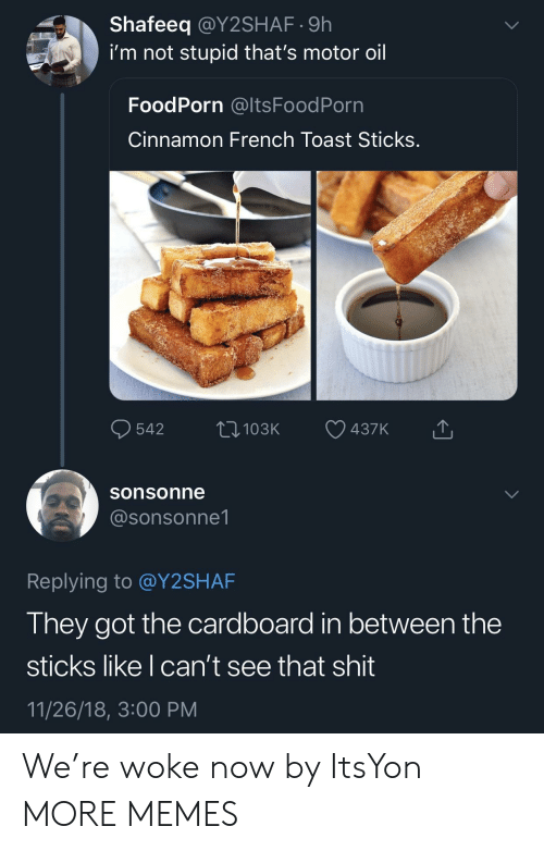 Im Not Stupid: Shafeeq @Y2SHAF.9h  i'm not stupid that's motor oil  FoodPorn @ltsFoodPorn  Cinnamon French Toast Sticks  sonsonne  @sonsonne1  Replying to @Y2SHAF  They got the cardboard in between the  sticks like I can't see that shit  11/26/18, 3:00 PM We're woke now by ItsYon MORE MEMES